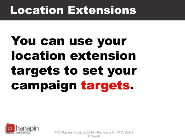 You can use your location extension targets to set your campaign targets. Location Extensions PPC Masters Hamburg 2014 – K...