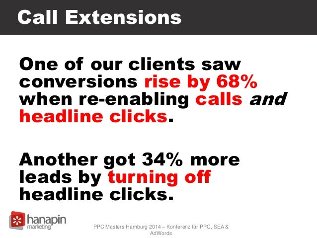 Call Extensions One of our clients saw conversions rise by 68% when re-enabling calls and headline clicks. Another got 34%...