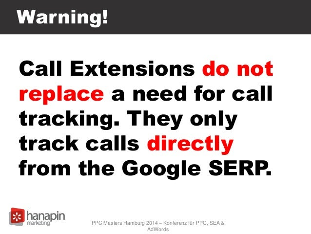 Warning! Call Extensions do not replace a need for call tracking. They only track calls directly from the Google SERP. PPC...