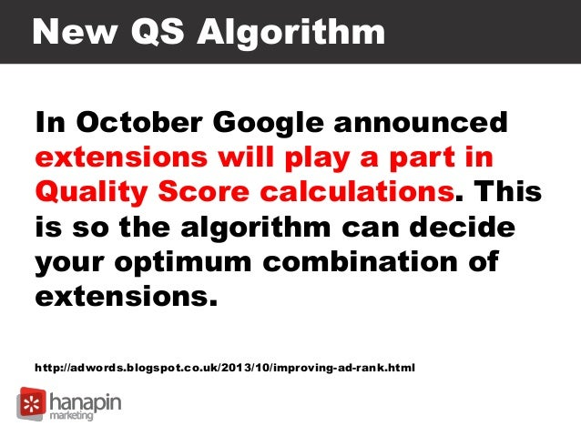 New QS Algorithm In October Google announced extensions will play a part in Quality Score calculations. This is so the alg...