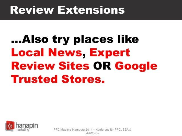 Review Extensions …Also try places like Local News, Expert Review Sites OR Google Trusted Stores. PPC Masters Hamburg 2014...