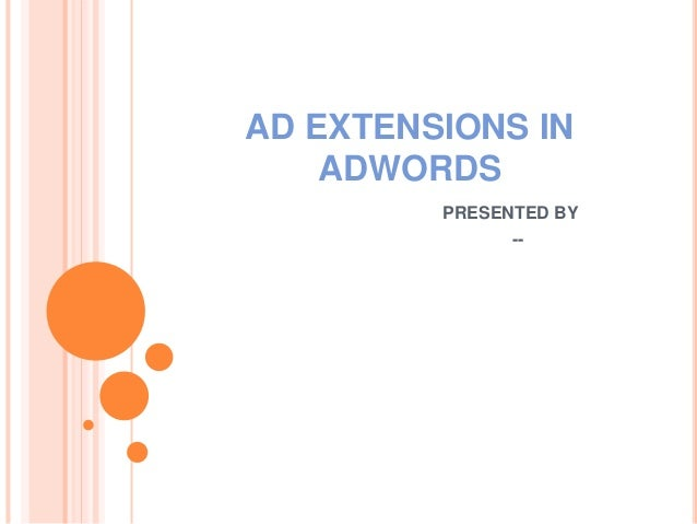AD EXTENSIONS IN ADWORDS PRESENTED BY --
