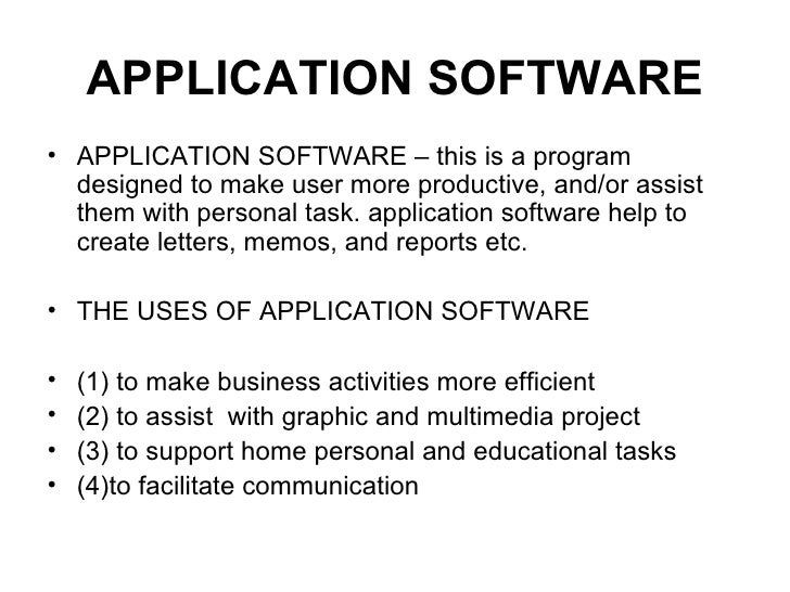 APPLICATION SOFTWARE <ul><li>APPLICATION SOFTWARE – this is a program designed to make user more productive, and/or assist...