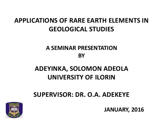 APPLICATIONS OF RARE EARTH ELEMENTS IN GEOLOGICAL STUDIES A SEMINAR PRESENTATION BY ADEYINKA, SOLOMON ADEOLA UNIVERSITY OF...
