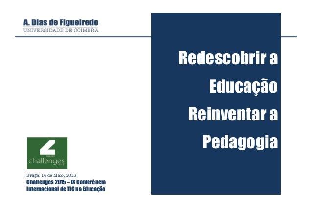 Redescobrir a Educação Reinventar a Pedagogia Braga, 14 de Maio, 2015 Challenges 2015 – IX Conferência Internacional de TI...