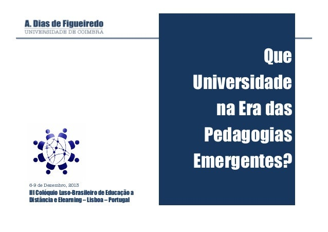 Que Universidade na Era das Pedagogias Emergentes? 6-9 de Dezembro, 2013  III Colóquio Luso-Brasileiro de Educação a Distâ...