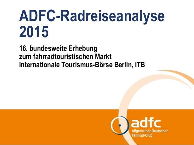 ADFC-Radreiseanalyse 2015 16. bundesweite Erhebung zum fahrradtouristischen Markt Internationale Tourismus-Börse Berlin, I...