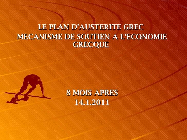 <ul><li>LE PLAN D'AUSTERITE GREC  </li></ul><ul><li>MECANISME DE SOUTIEN A L'ECONOMIE GRECQUE  </li></ul><ul><li>8 MOIS AP...