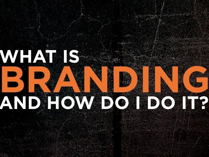 WHAT ISBRANDINGAND HOW DO I DO IT?