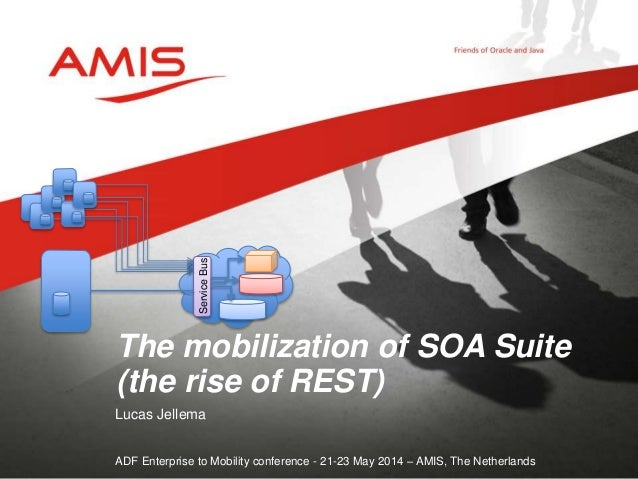 Lucas Jellema ADF Enterprise to Mobility conference - 21-23 May 2014 – AMIS, The Netherlands The mobilization of SOA Suite...