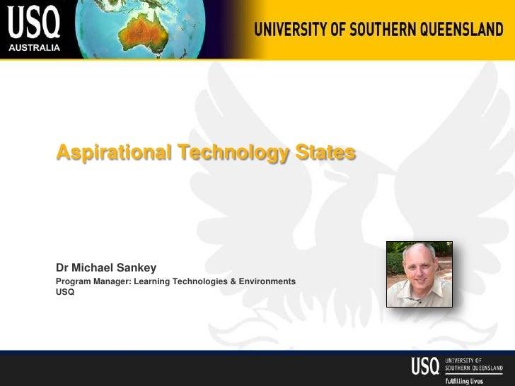 Aspirational Technology StatesDr Michael SankeyProgram Manager: Learning Technologies & EnvironmentsUSQ