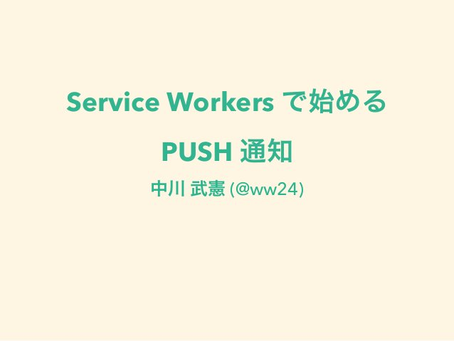 Service Workers で始める PUSH 通知 中川 武憲 (@ww24)