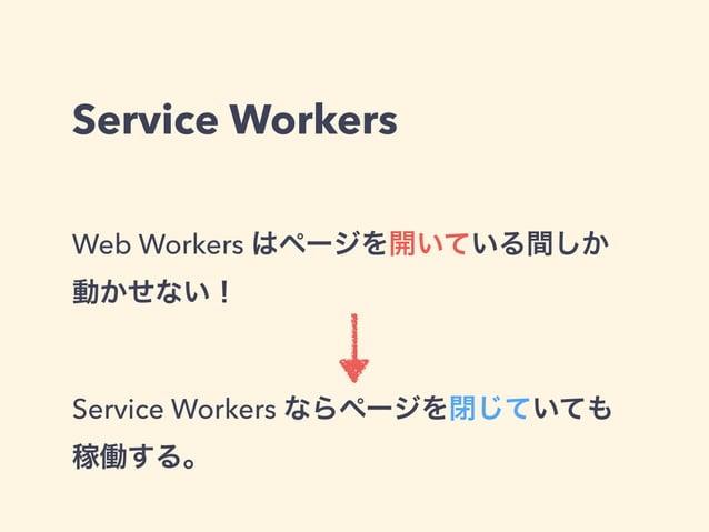 Service Workers Web Workers はページを開いている間しか 動かせない! Service Workers ならページを閉じていても 稼働する。