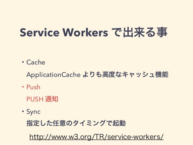 Service Workers で出来る事 ・Cache ApplicationCache よりも高度なキャッシュ機能 ・Push PUSH 通知 ・Sync 指定した任意のタイミングで起動 http://www.w3.org/TR/se...