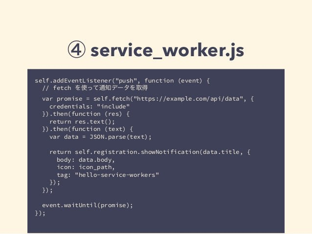 "④ service_worker.js self.addEventListener(""push"", function (event) { // fetch を使って通知データを取得 var promise = self.fetch(""https..."