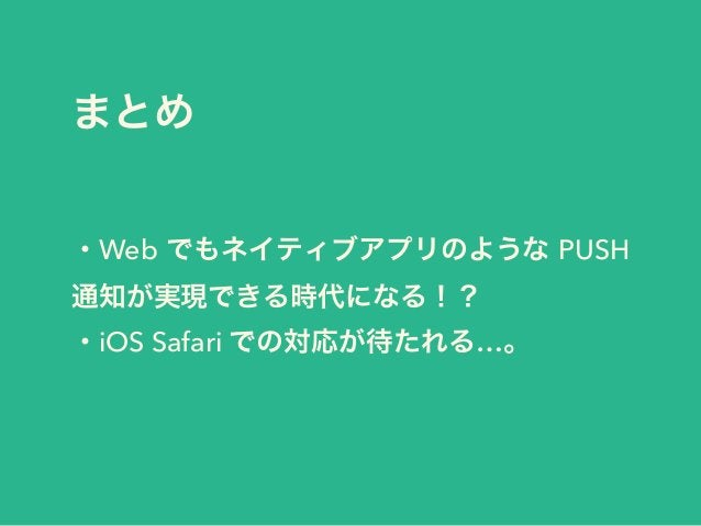 まとめ ・Web でもネイティブアプリのような PUSH 通知が実現できる時代になる!? ・iOS Safari での対応が待たれる…。