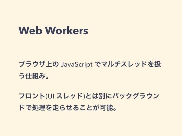 Web Workers ブラウザ上の JavaScript でマルチスレッドを扱 う仕組み。 フロント(UI スレッド)とは別にバックグラウン ドで処理を走らせることが可能。
