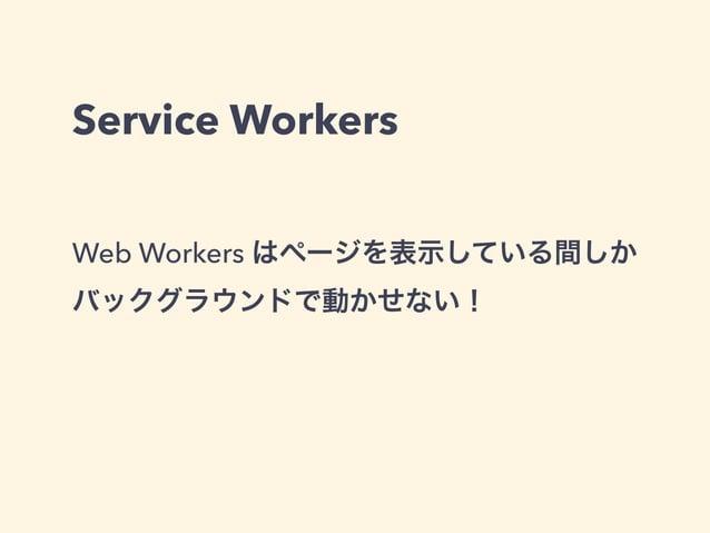 Service Workers Web Workers はページを表示している間しか バックグラウンドで動かせない!