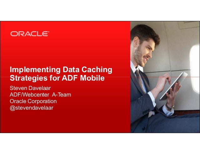 Implementing Data Caching Strategies for ADF Mobile Copyright © 2013, Oracle and/or its affiliates. All rights reserved.1 ...