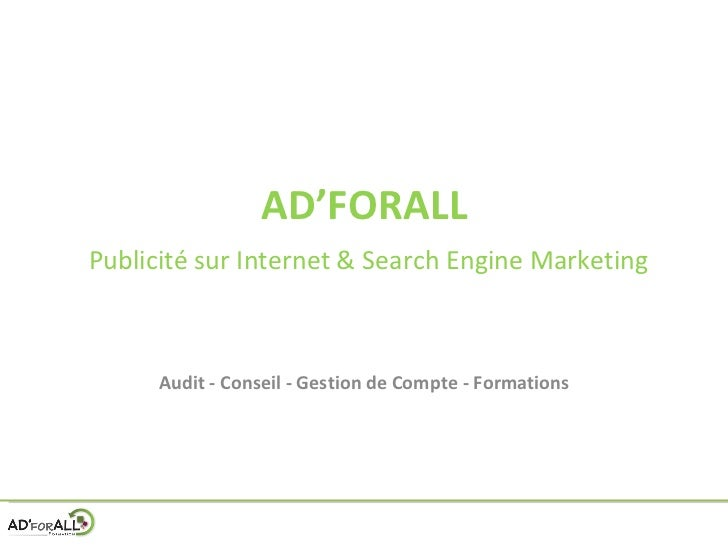 AD'FORALL   Publicité sur Internet & Search Engine Marketing Audit - Conseil - Gestion de Compte - Formations