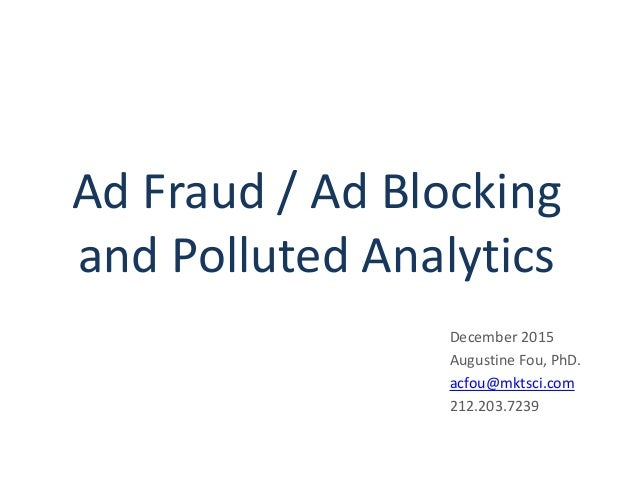Ad Fraud / Ad Blocking and Polluted Analytics December 2015 Augustine Fou, PhD. acfou@mktsci.com 212.203.7239