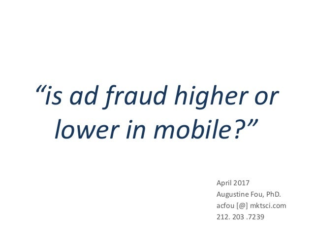 """""""is ad fraud higher or lower in mobile?"""" April 2017 Augustine Fou, PhD. acfou [@] mktsci.com 212. 203 .7239"""