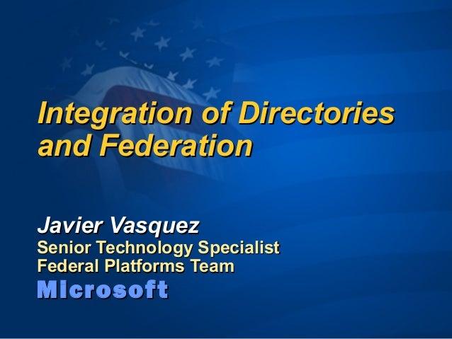 Integration of DirectoriesIntegration of Directories and Federationand Federation Javier VasquezJavier Vasquez Senior Tech...