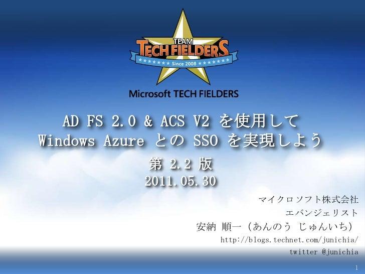 ADFS 2.0 & ACS V2 を使用してWindows Azure との SSO を実現しよう<br />第 2.2 版2011.05.30<br />マイクロソフト株式会社<br />エバンジェリスト<br />安納 順一(あんのう じ...