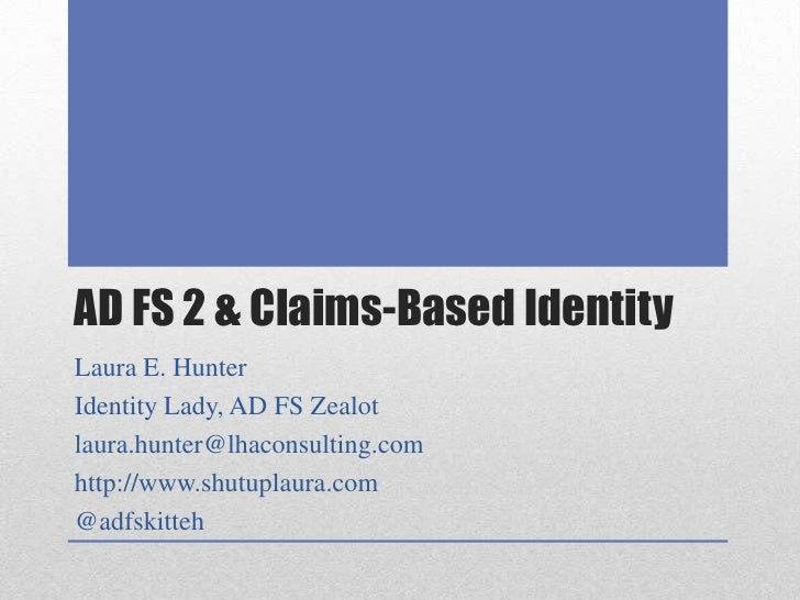 AD FS 2 & Claims-Based Identity<br />Laura E. Hunter<br />Identity Lady, AD FS Zealot<br />laura.hunter@lhaconsulting.com<...