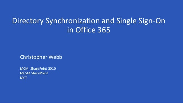 Directory Synchronization and Single Sign-On in Office 365 Christopher Webb MCM: SharePoint 2010 MCSM SharePoint MCT