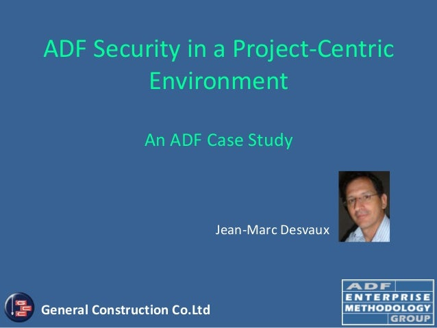 ADF Security in a Project-Centric        Environment                An ADF Case Study                              Jean-Ma...