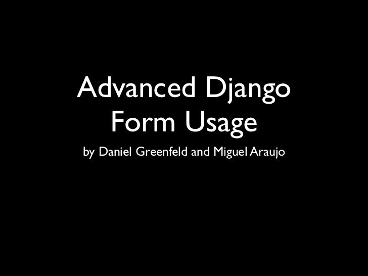 Advanced Django  Form Usageby Daniel Greenfeld and Miguel Araujo
