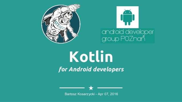 Kotlin for Android developers Bartosz Kosarzycki - Apr 07, 2016