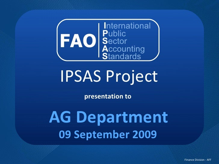 IPSAS Project presentation to AG Department 09 September 2009 FAO I nternational P ublic S ector A ccounting S tandards