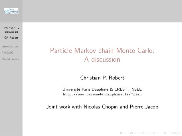 PMCMC: a discussion CP Robert Introduction PMCMC Model choice Particle Markov chain Monte Carlo: A discussion Christian P....