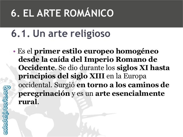 6. EL ARTE ROMÁNICO 6.1. Un arte religioso • Es el primer estilo europeo homogéneo desde la caída del Imperio Romano de Oc...