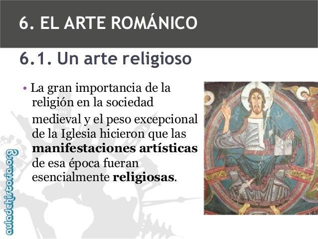 6. EL ARTE ROMÁNICO 6.1. Un arte religioso • La gran importancia de la religión en la sociedad medieval y el peso excepcio...
