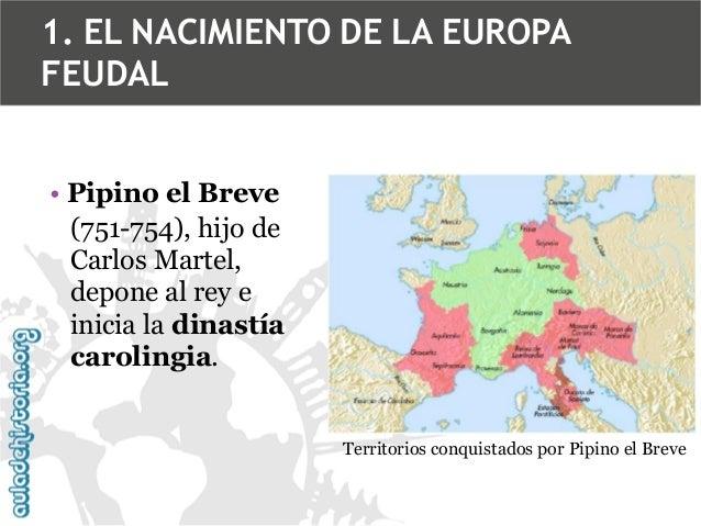 1. EL NACIMIENTO DE LA EUROPA FEUDAL • Pipino el Breve (751-754), hijo de Carlos Martel, depone al rey e inicia la dinastí...