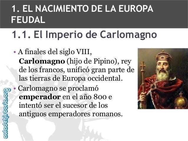 1. EL NACIMIENTO DE LA EUROPA FEUDAL  1.1. El Imperio de Carlomagno • A finales del siglo VIII, Carlomagno (hijo de Pipino...