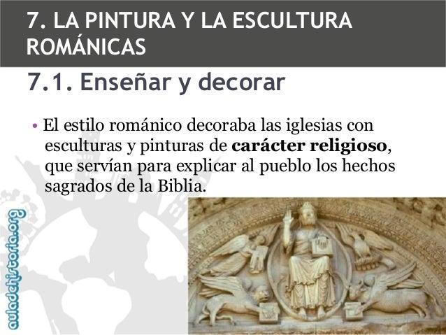 7. LA PINTURA Y LA ESCULTURA ROMÁNICAS  7.1. Enseñar y decorar • El estilo románico decoraba las iglesias con esculturas y...