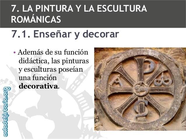 7. LA PINTURA Y LA ESCULTURA ROMÁNICAS  7.1. Enseñar y decorar • Además de su función didáctica, las pinturas y esculturas...