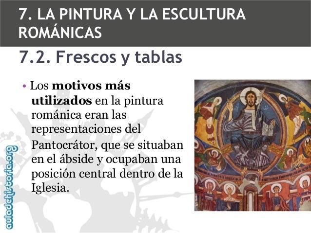 7. LA PINTURA Y LA ESCULTURA ROMÁNICAS  7.2. Frescos y tablas • Los motivos más utilizados en la pintura románica eran las...