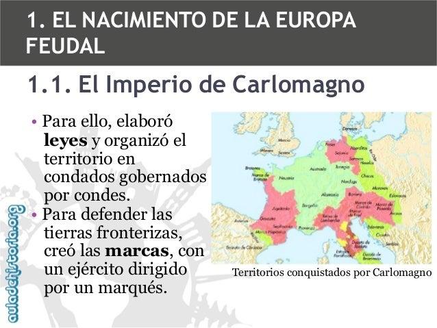 1. EL NACIMIENTO DE LA EUROPA FEUDAL  1.1. El Imperio de Carlomagno • Para ello, elaboró leyes y organizó el territorio en...