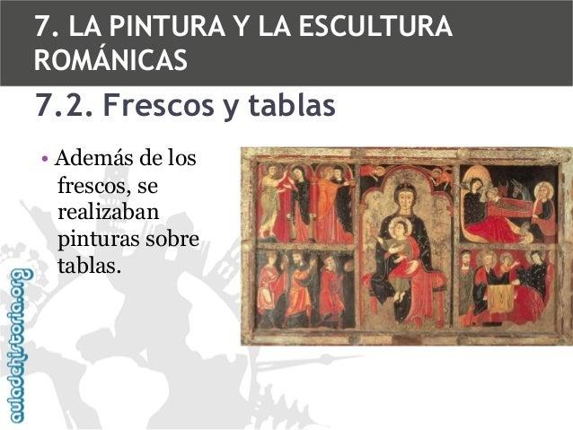 7. LA PINTURA Y LA ESCULTURA ROMÁNICAS  7.2. Frescos y tablas • Además de los frescos, se realizaban pinturas sobre tablas...