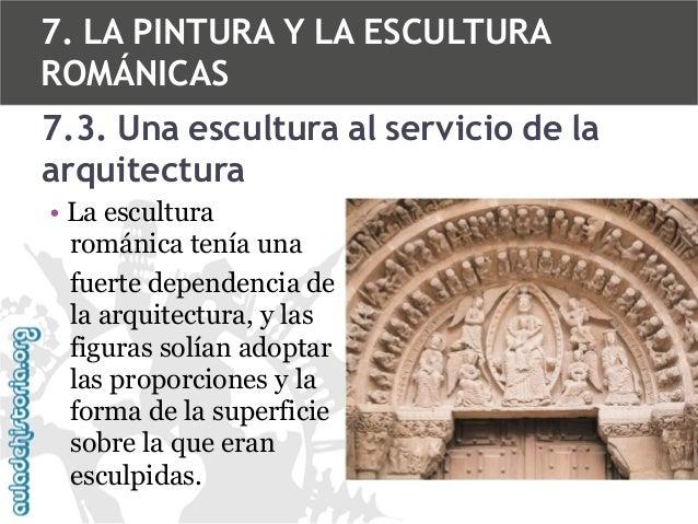7. LA PINTURA Y LA ESCULTURA ROMÁNICAS 7.3. Una escultura al servicio de la arquitectura • La escultura románica tenía una...