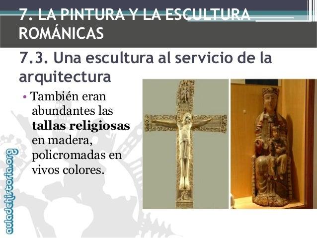 7. LA PINTURA Y LA ESCULTURA ROMÁNICAS 7.3. Una escultura al servicio de la arquitectura • También eran abundantes las tal...