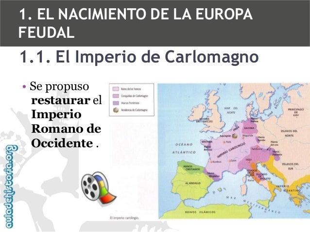 1. EL NACIMIENTO DE LA EUROPA FEUDAL  1.1. El Imperio de Carlomagno • Se propuso restaurar el Imperio Romano de Occidente ...