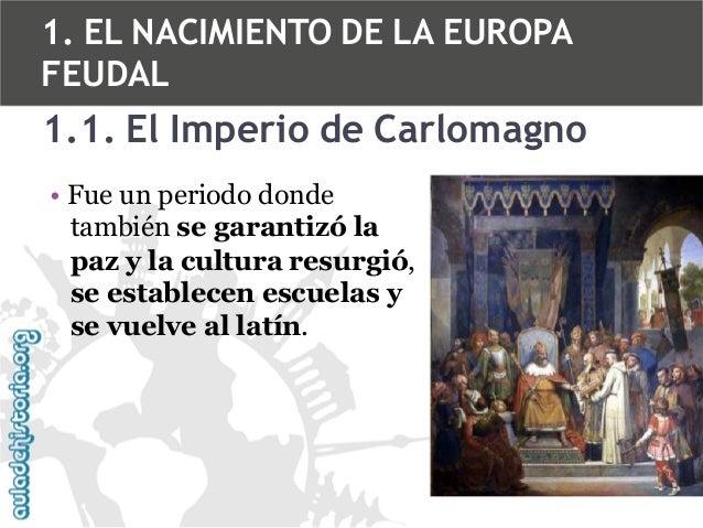 1. EL NACIMIENTO DE LA EUROPA FEUDAL  1.1. El Imperio de Carlomagno • Fue un periodo donde también se garantizó la paz y l...