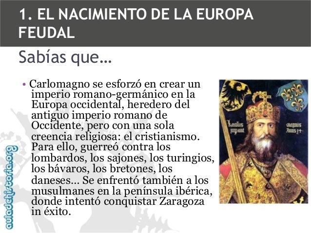 1. EL NACIMIENTO DE LA EUROPA FEUDAL  Sabías que… • Carlomagno se esforzó en crear un imperio romano-germánico en la Europ...