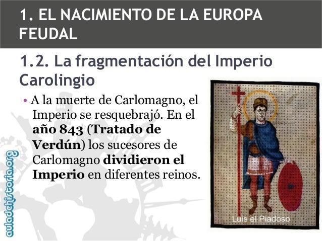 1. EL NACIMIENTO DE LA EUROPA FEUDAL  1.2. La fragmentación del Imperio Carolingio • A la muerte de Carlomagno, el Imperio...